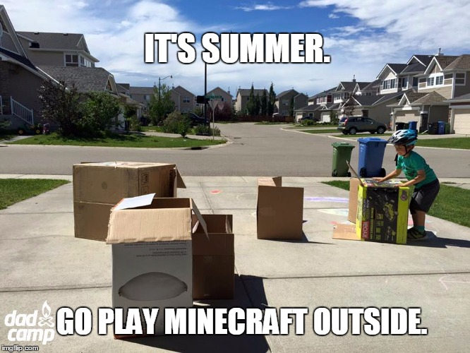 It's Summer. Go Play Minecraft Outside.